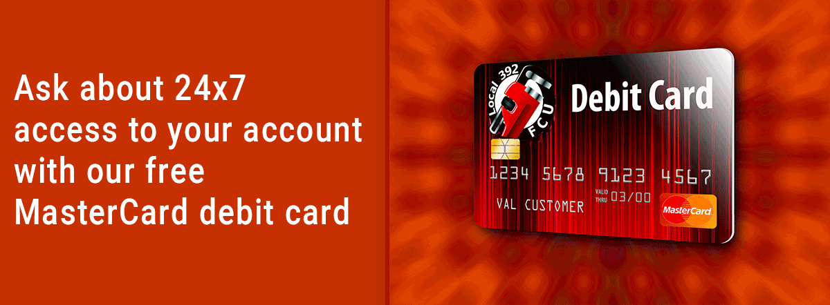 Ask about 24x7 access to your account with our free MasterCard debit card